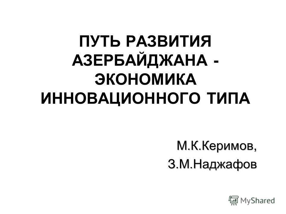 ПУТЬ РАЗВИТИЯ АЗЕРБАЙДЖАНА - ЭКОНОМИКА ИННОВАЦИОННОГО ТИПА М.К.Керимов,З.М.Наджафов