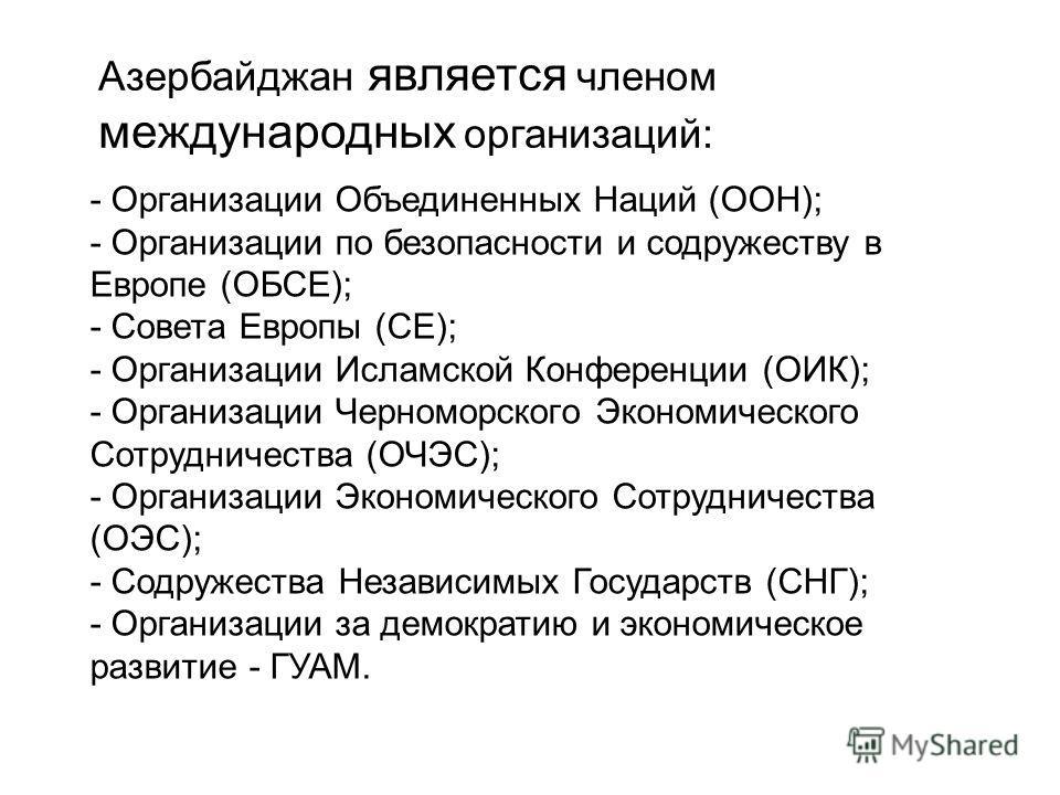 Азербайджан является членом международных организаций: - Организации Объединенных Наций (ООН); - Организации по безопасности и содружеству в Европе (ОБСЕ); - Совета Европы (СЕ); - Организации Исламской Конференции (ОИК); - Организации Черноморского Э