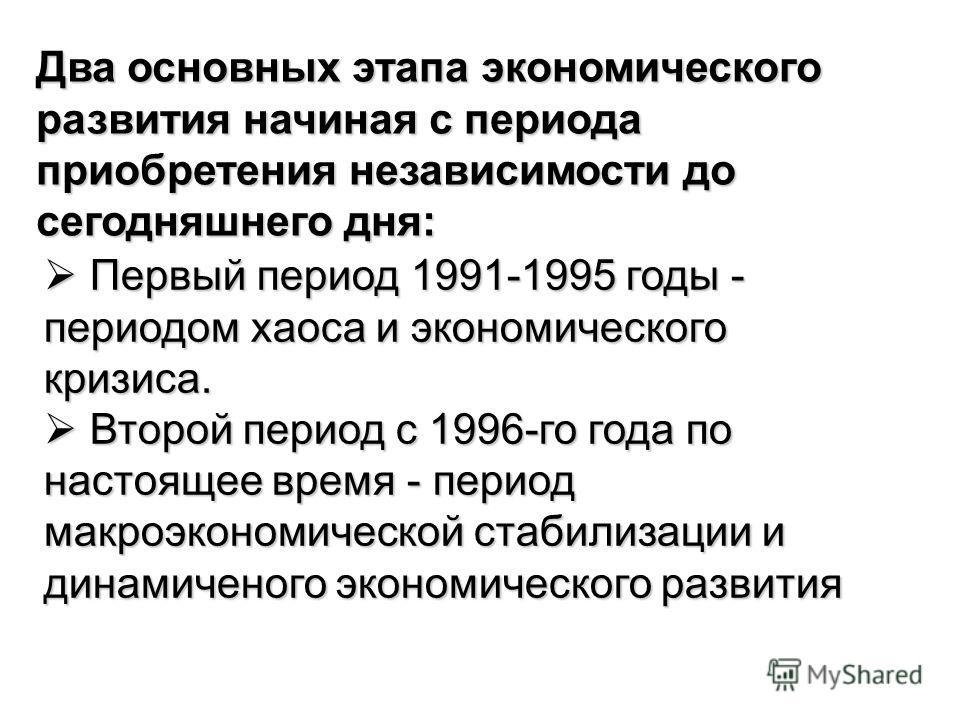 Два основных этапа экономического развития начиная с периода приобретения независимости до сегодняшнего дня: Первый период 1991-1995 годы - периодом хаоса и экономического кризиса. Первый период 1991-1995 годы - периодом хаоса и экономического кризис