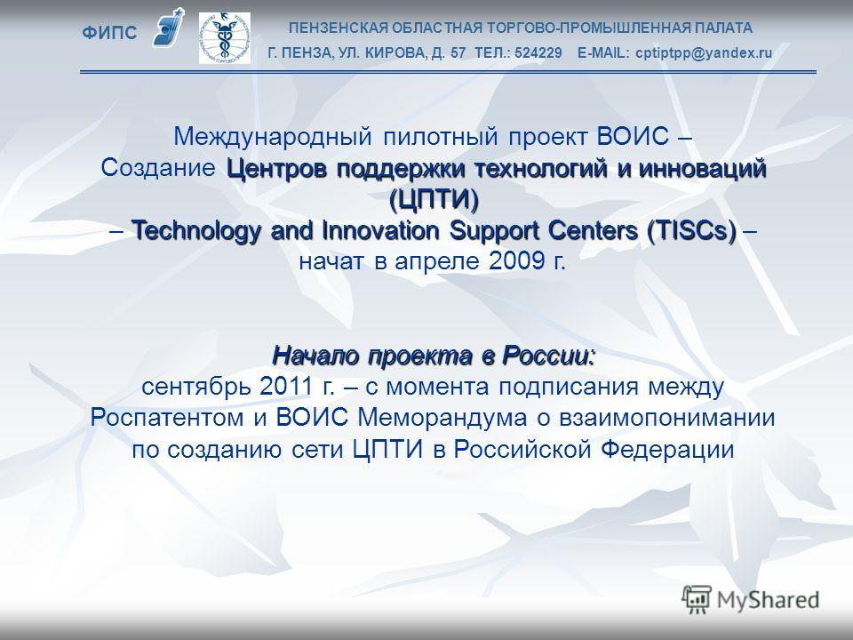 Международный пилотный проект ВОИС – Центров поддержки технологий и инноваций (ЦПТИ) Создание Центров поддержки технологий и инноваций (ЦПТИ) Technology and Innovation Support Centers (TISCs) – начат в апреле 2009 г. Начало проекта в России: сентябрь