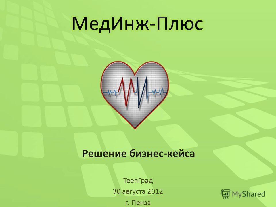 Решение бизнес-кейса TeenГрад 30 августа 2012 г. Пенза