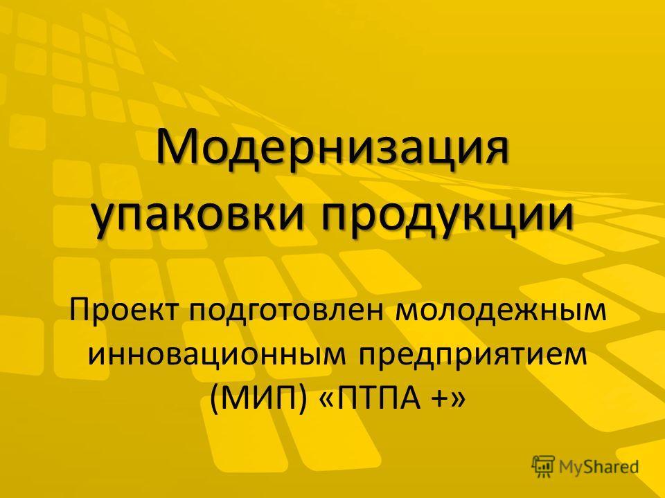 Модернизация упаковки продукции Проект подготовлен молодежным инновационным предприятием (МИП) «ПТПА +»