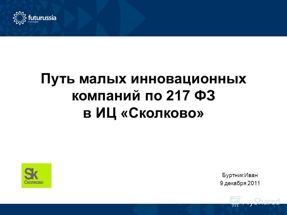 Путь малых инновационных компаний по 217 ФЗ в ИЦ «Сколково» Буртник Иван 9 декабря 2011