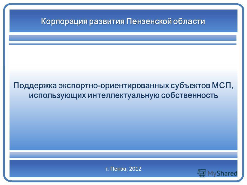 г. Пенза, 2012 Корпорация развития Пензенской области Поддержка экспортно-ориентированных субъектов МСП, использующих интеллектуальную собственность