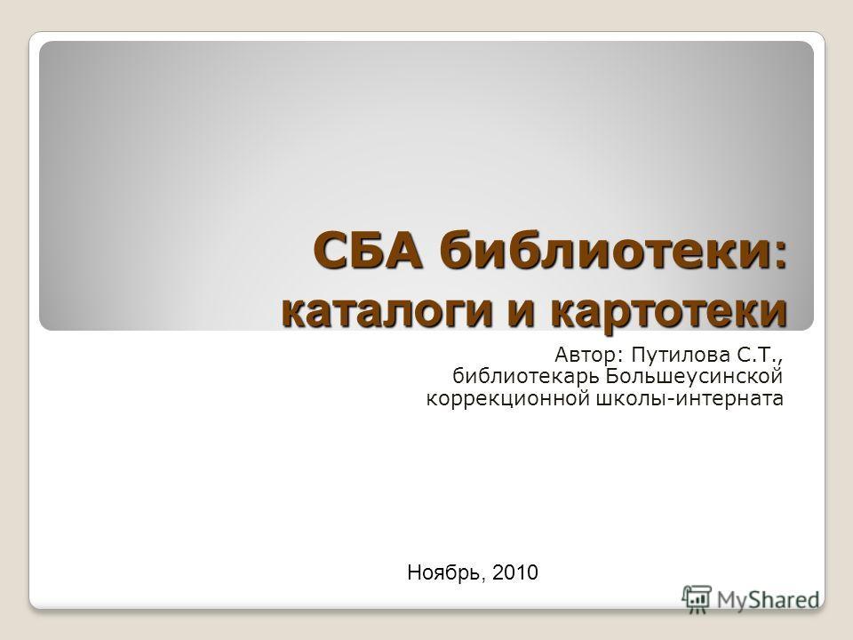 СБА библиотеки : каталоги и картотеки Автор: Путилова С.Т., библиотекарь Большеусинской коррекционной школы-интерната Ноябрь, 2010