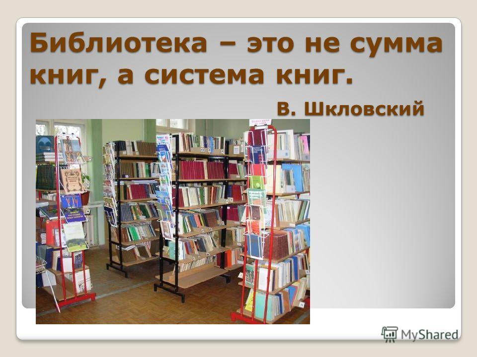 Библиотека – это не сумма книг, а система книг. В. Шкловский