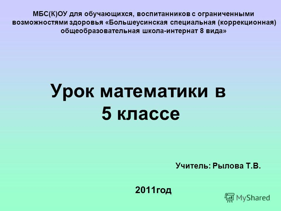 Урок математики в 5 классе Учитель: Рылова Т.В. 2011год МБС(К)ОУ для обучающихся, воспитанников с ограниченными возможностями здоровья «Большеусинская специальная (коррекционная) общеобразовательная школа-интернат 8 вида»