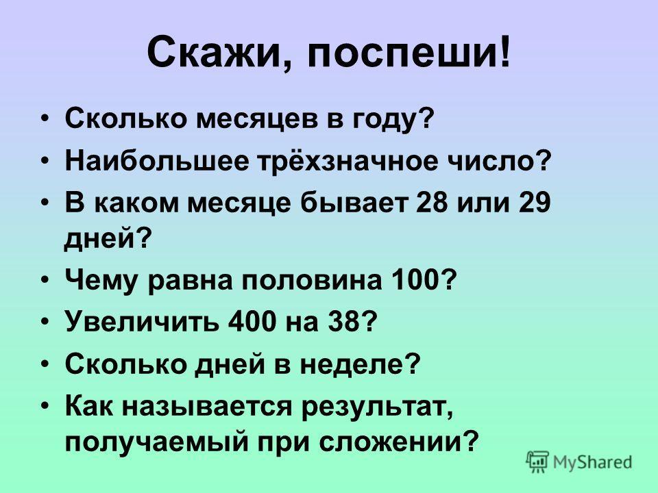 Скажи, поспеши! Сколько месяцев в году? Наибольшее трёхзначное число? В каком месяце бывает 28 или 29 дней? Чему равна половина 100? Увеличить 400 на 38? Сколько дней в неделе? Как называется результат, получаемый при сложении?