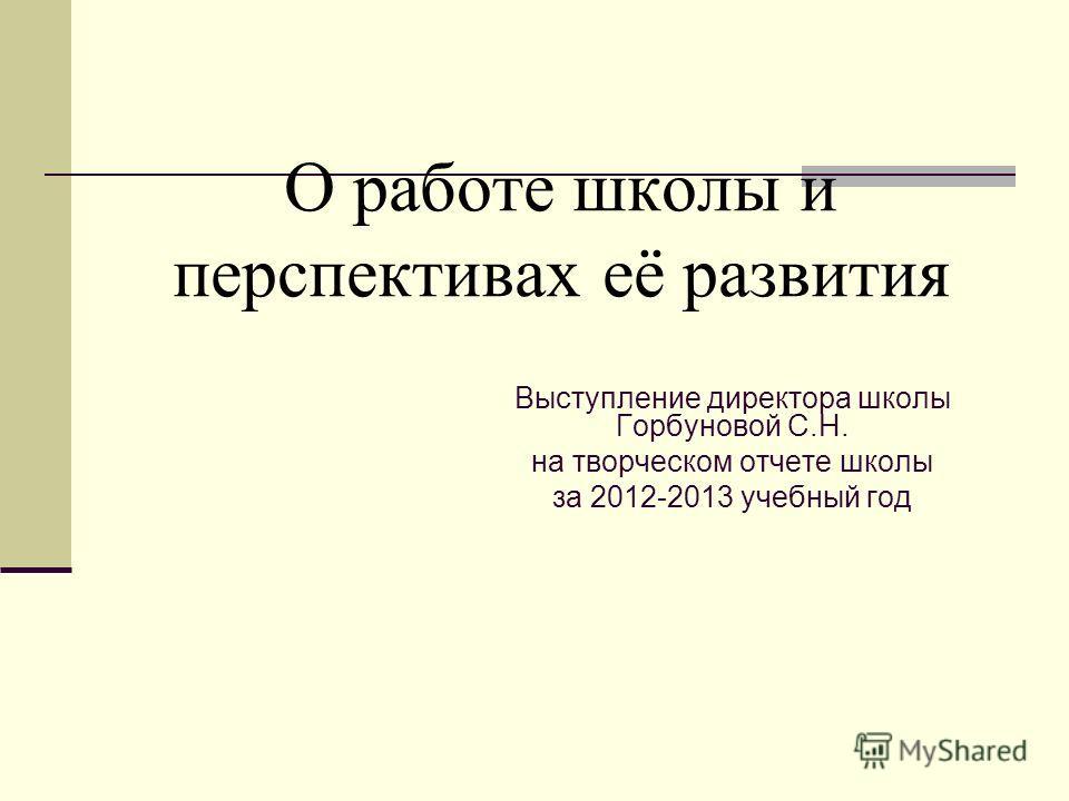 О работе школы и перспективах её развития Выступление директора школы Горбуновой С.Н. на творческом отчете школы за 2012-2013 учебный год
