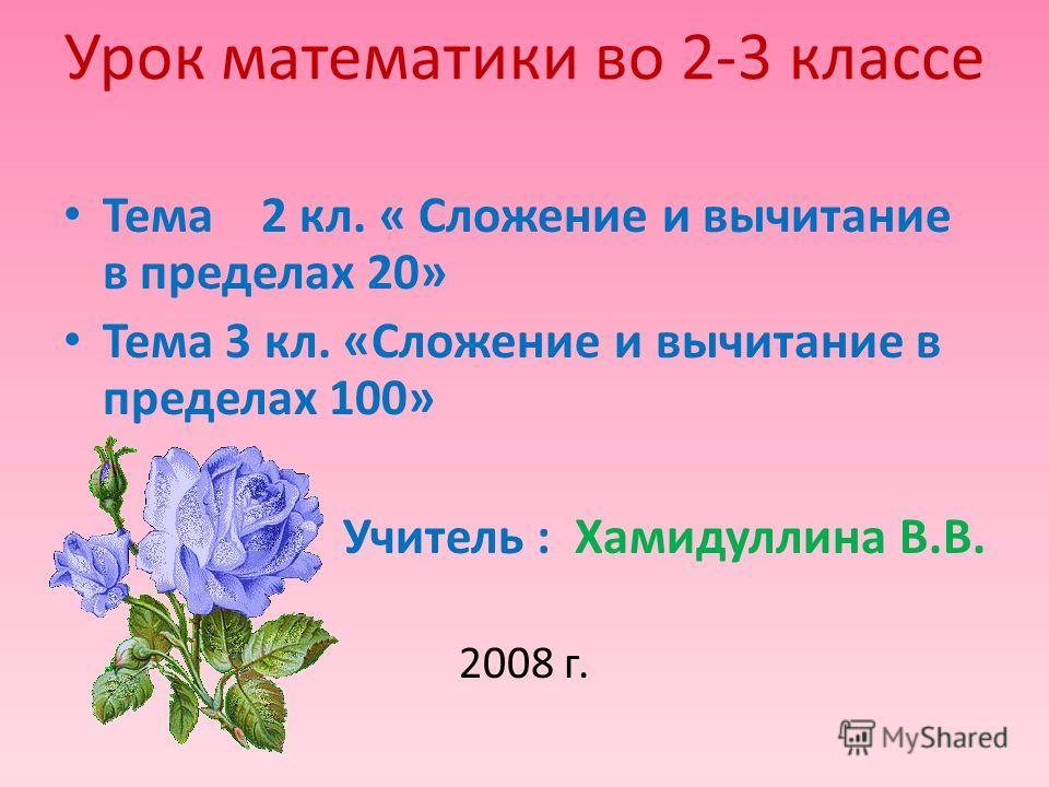 Урок математики во 2-3 классе Тема 2 кл. « Сложение и вычитание в пределах 20» Тема 3 кл. «Сложение и вычитание в пределах 100» Учитель : Хамидуллина В.В. 2008 г.