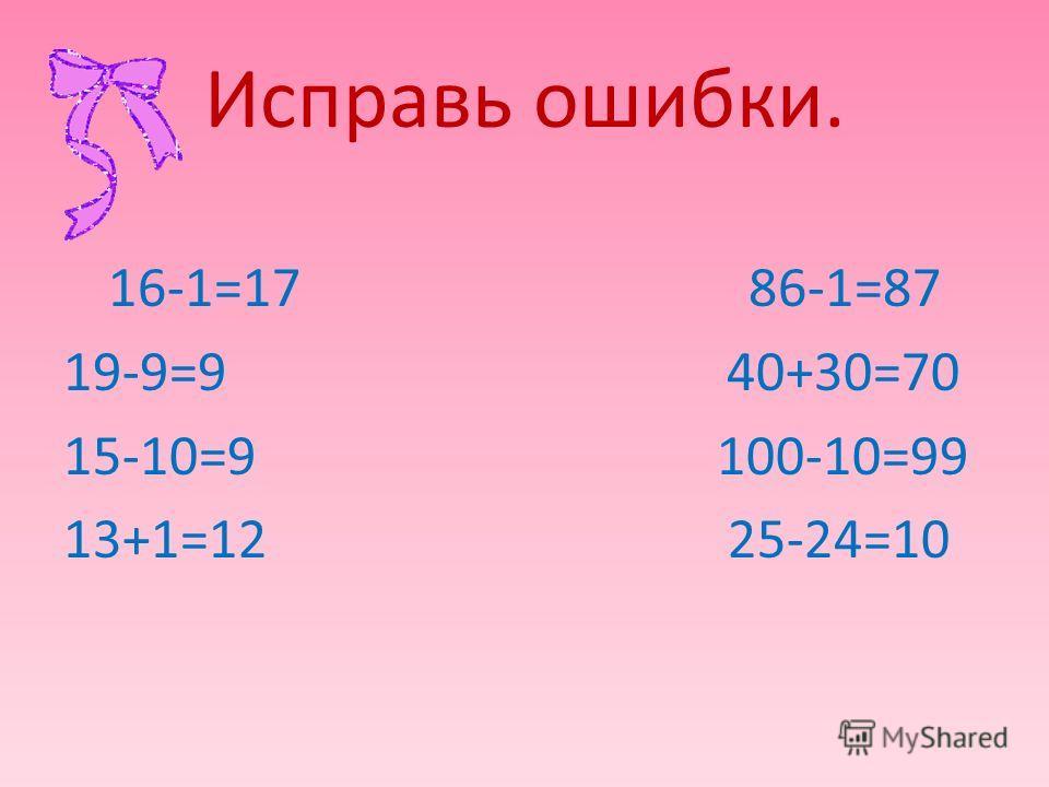Исправь ошибки. 16-1=17 86-1=87 19-9=9 40+30=70 15-10=9 100-10=99 13+1=12 25-24=10