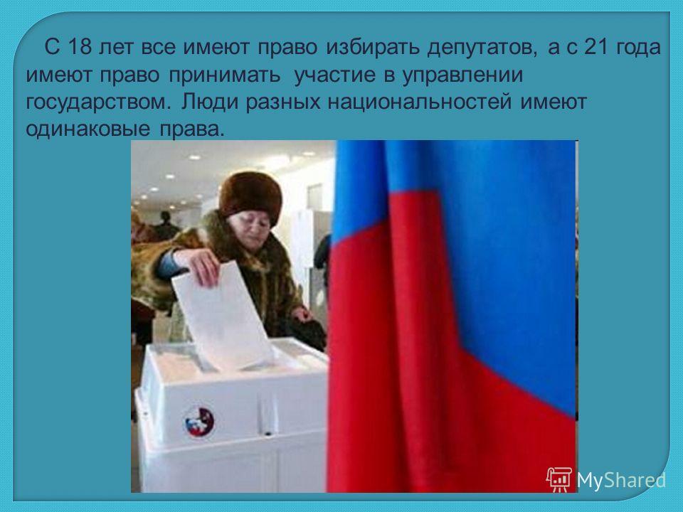 С 18 лет все имеют право избирать депутатов, а с 21 года имеют право принимать участие в управлении государством. Люди разных национальностей имеют одинаковые права.