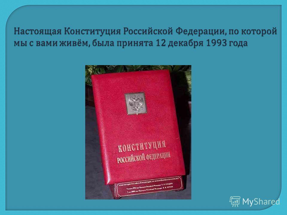 Настоящая Конституция Российской Федерации, по которой мы с вами живём, была принята 12 декабря 1993 года