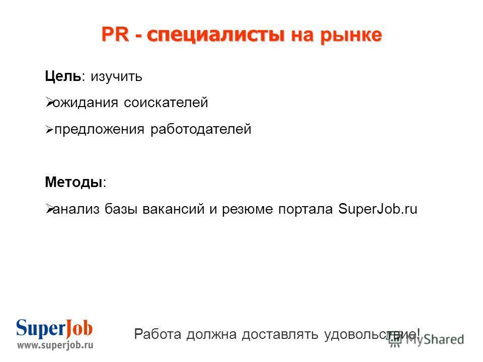 PR - специалисты на рынке Работа должна доставлять удовольствие! Цель: изучить ожидания соискателей предложения работодателей Методы: анализ базы вакансий и резюме портала SuperJob.ru