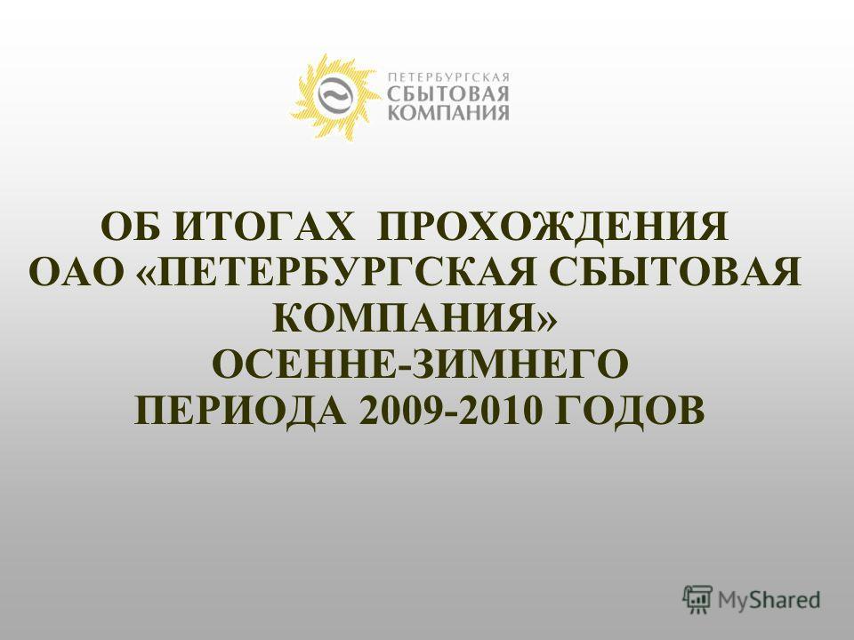 ОБ ИТОГАХ ПРОХОЖДЕНИЯ ОАО «ПЕТЕРБУРГСКАЯ СБЫТОВАЯ КОМПАНИЯ» ОСЕННЕ-ЗИМНЕГО ПЕРИОДА 2009-2010 ГОДОВ