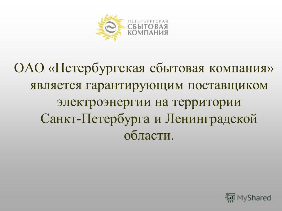 ОАО « Петербургская сбытовая компания» является гарантирующим поставщиком электроэнергии на территории Санкт-Петербурга и Ленинградской области.