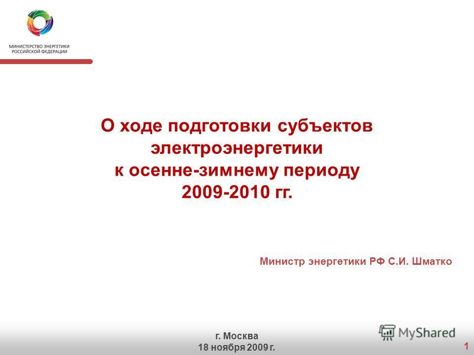 1 О ходе подготовки субъектов электроэнергетики к осенне-зимнему периоду 2009-2010 гг. Министр энергетики РФ С.И. Шматко г. Москва 18 ноября 2009 г.
