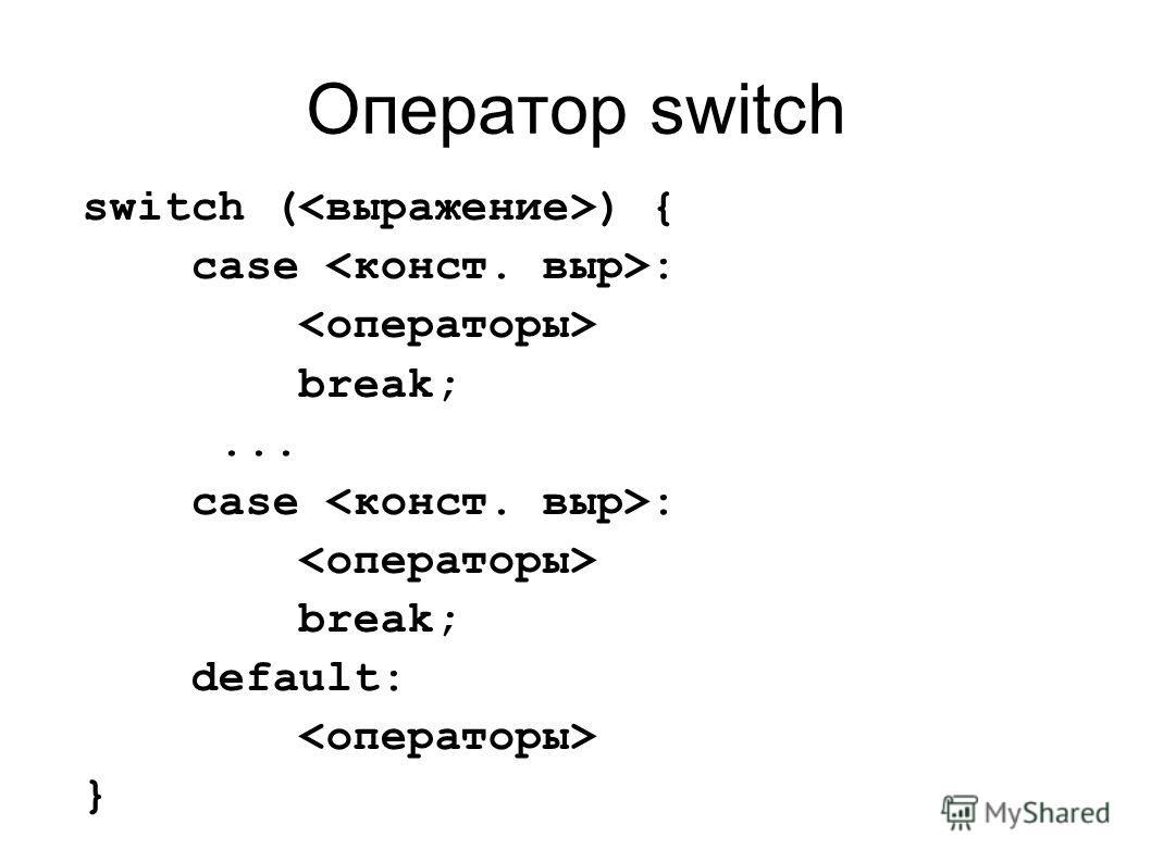 Оператор switch switch ( ) { case : break;... case : break; default: }