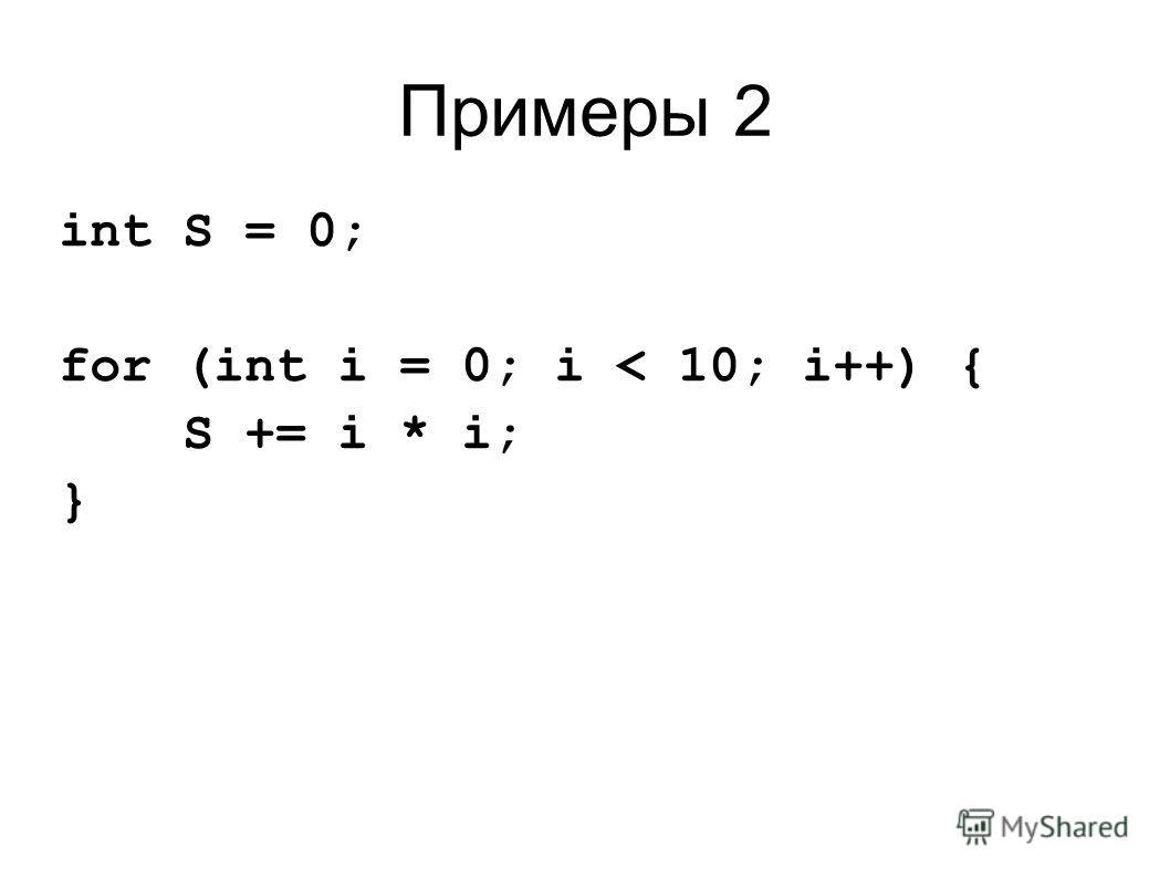 Примеры 2 int S = 0; for (int i = 0; i < 10; i++) { S += i * i; }