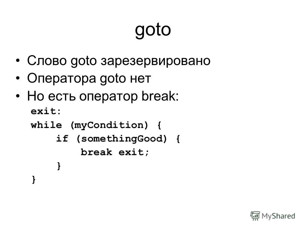 goto Слово goto зарезервировано Оператора goto нет Но есть оператор break: exit: while (myCondition) { if (somethingGood) { break exit; }