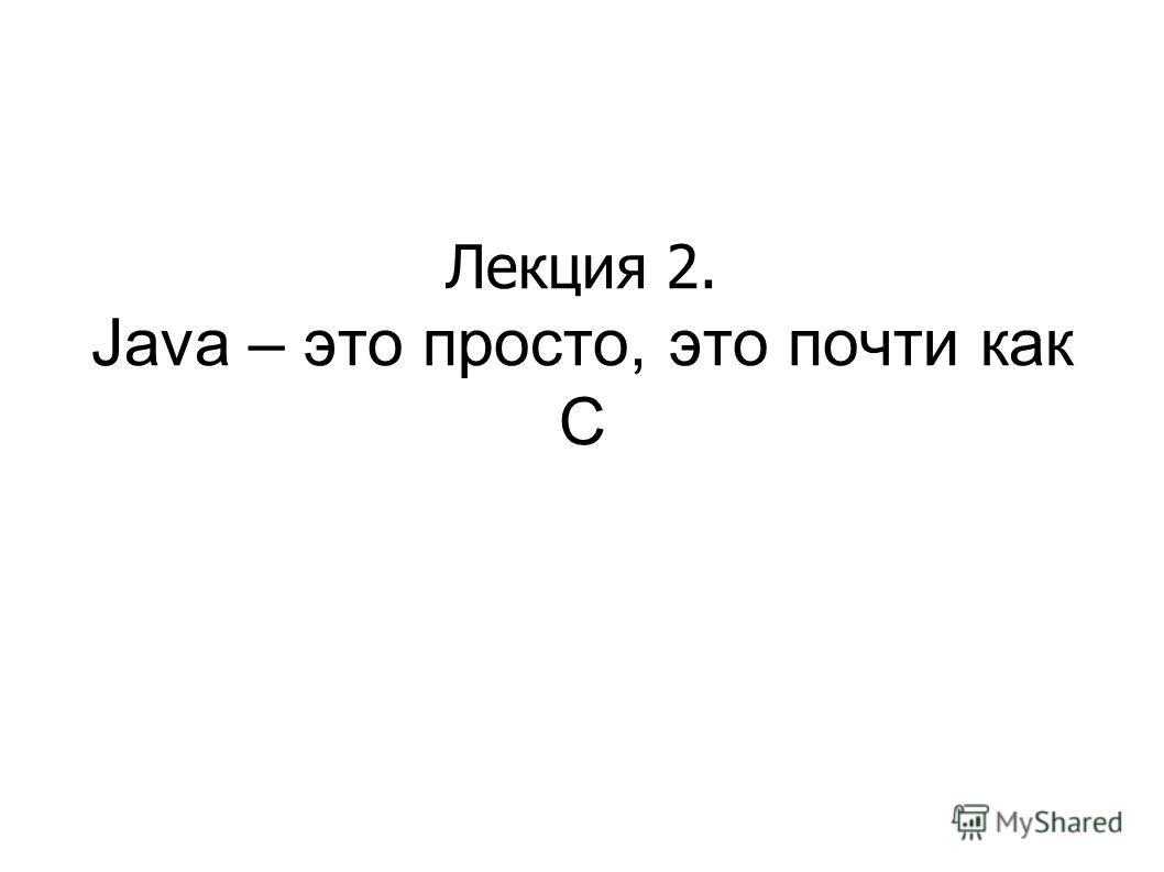 Лекция 2. Java – это просто, это почти как C