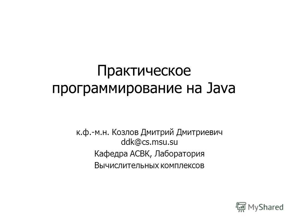 Практическое программирование на Java к.ф.-м.н. Козлов Дмитрий Дмитриевич ddk@cs.msu.su Кафедра АСВК, Лаборатория Вычислительных комплексов