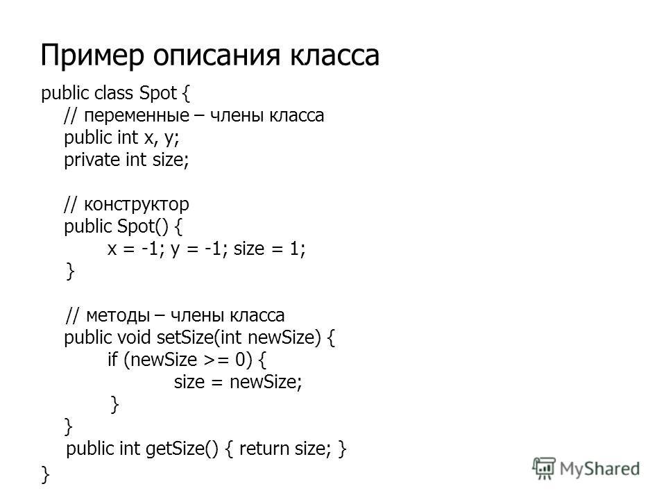Пример описания класса public class Spot { // переменные – члены класса public int x, y; private int size; // конструктор public Spot() { x = -1; y = -1; size = 1; } // методы – члены класса public void setSize(int newSize) { if (newSize >= 0) { size