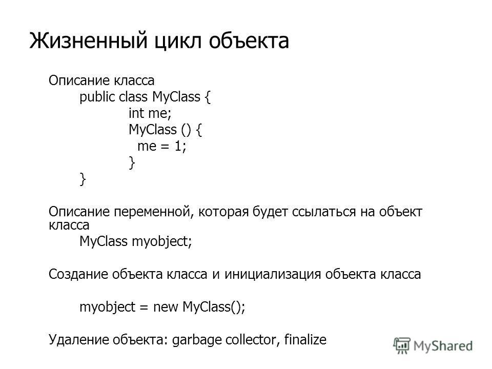 Жизненный цикл объекта Описание класса public class MyClass { int me; MyClass () { me = 1; } Описание переменной, которая будет ссылаться на объект класса MyClass myobject; Создание объекта класса и инициализация объекта класса myobject = new MyClass