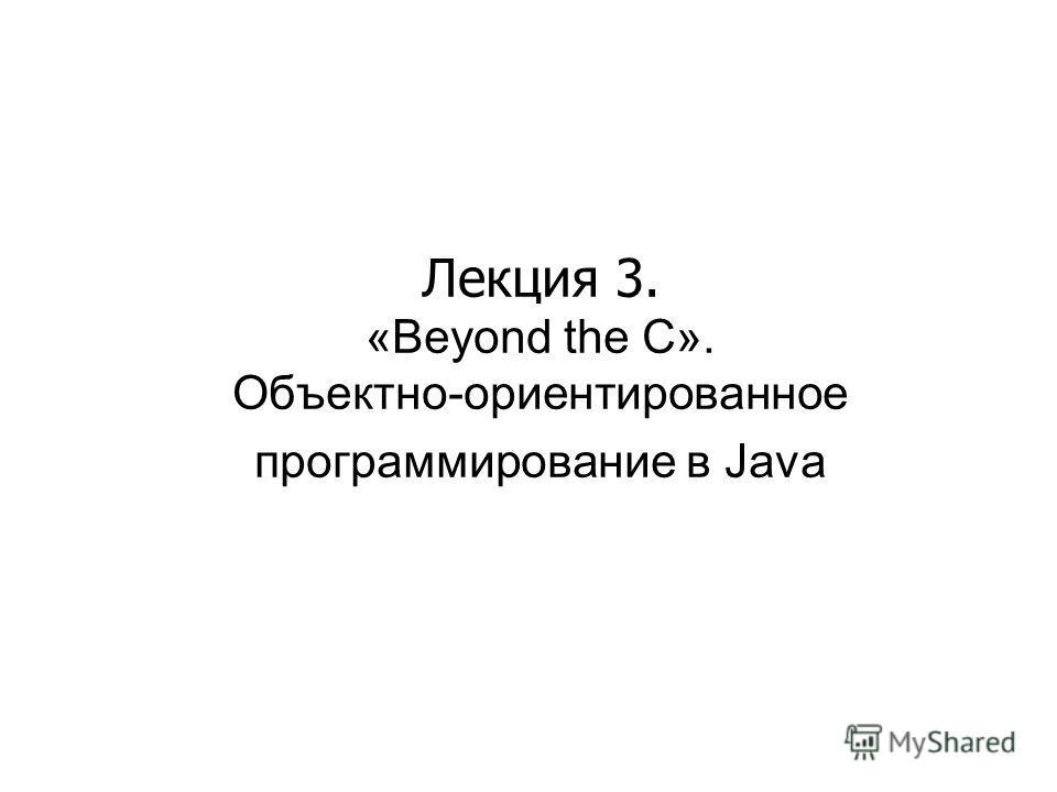 Лекция 3. «Beyond the C». Объектно-ориентированное программирование в Java