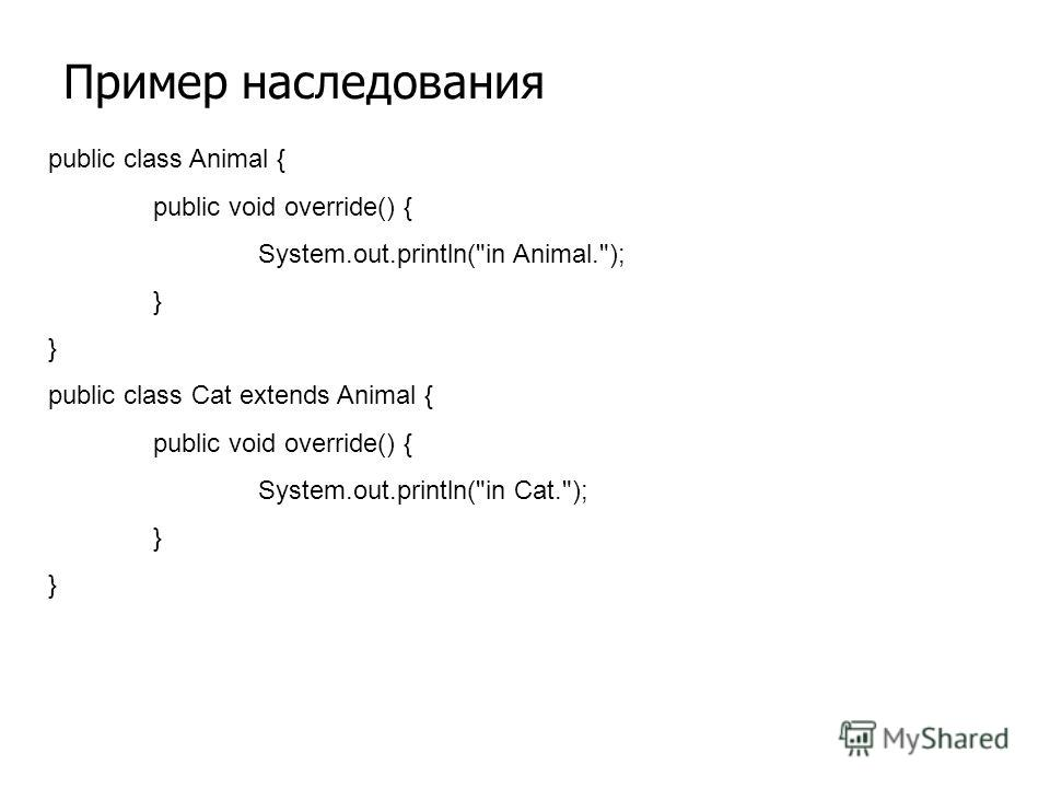 Пример наследования public class Animal { public void override() { System.out.println(in Animal.); } public class Cat extends Animal { public void override() { System.out.println(in Cat.); }