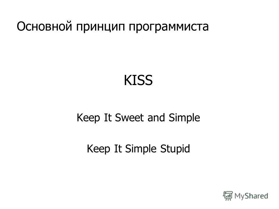 Основной принцип программиста KISS Keep It Sweet and Simple Keep It Simple Stupid