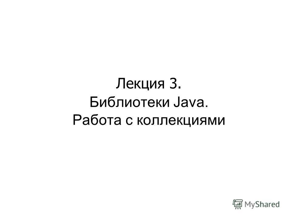 Лекция 3. Библиотеки Java. Работа с коллекциями