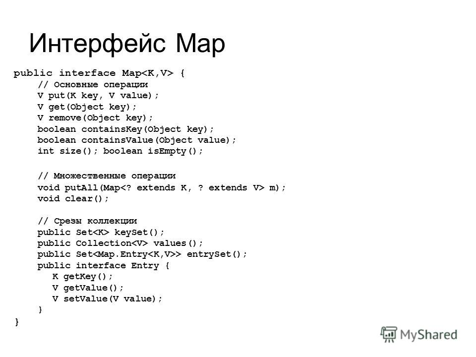 Интерфейс Map public interface Map { // Основные операции V put(K key, V value); V get(Object key); V remove(Object key); boolean containsKey(Object key); boolean containsValue(Object value); int size(); boolean isEmpty(); // Множественные операции v