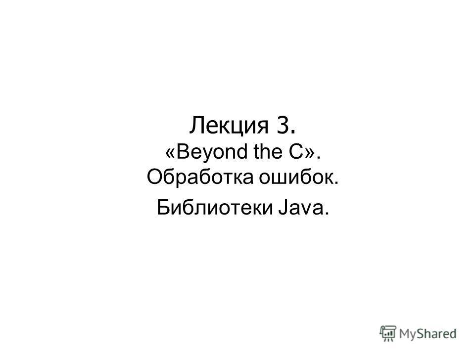 Лекция 3. «Beyond the C». Обработка ошибок. Библиотеки Java.