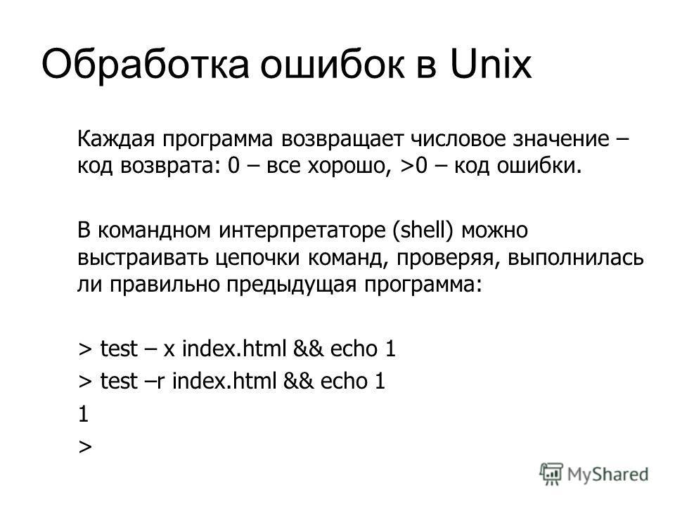Обработка ошибок в Unix Каждая программа возвращает числовое значение – код возврата: 0 – все хорошо, >0 – код ошибки. В командном интерпретаторе (shell) можно выстраивать цепочки команд, проверяя, выполнилась ли правильно предыдущая программа: > tes