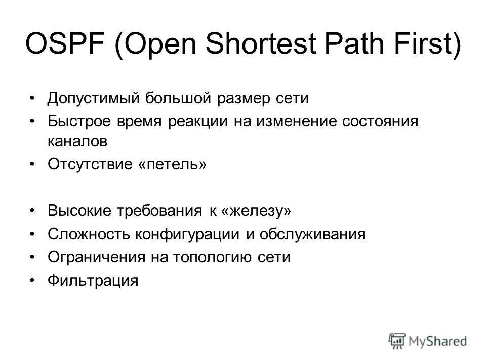 OSPF (Open Shortest Path First) Допустимый большой размер сети Быстрое время реакции на изменение состояния каналов Отсутствие «петель» Высокие требования к «железу» Сложность конфигурации и обслуживания Ограничения на топологию сети Фильтрация