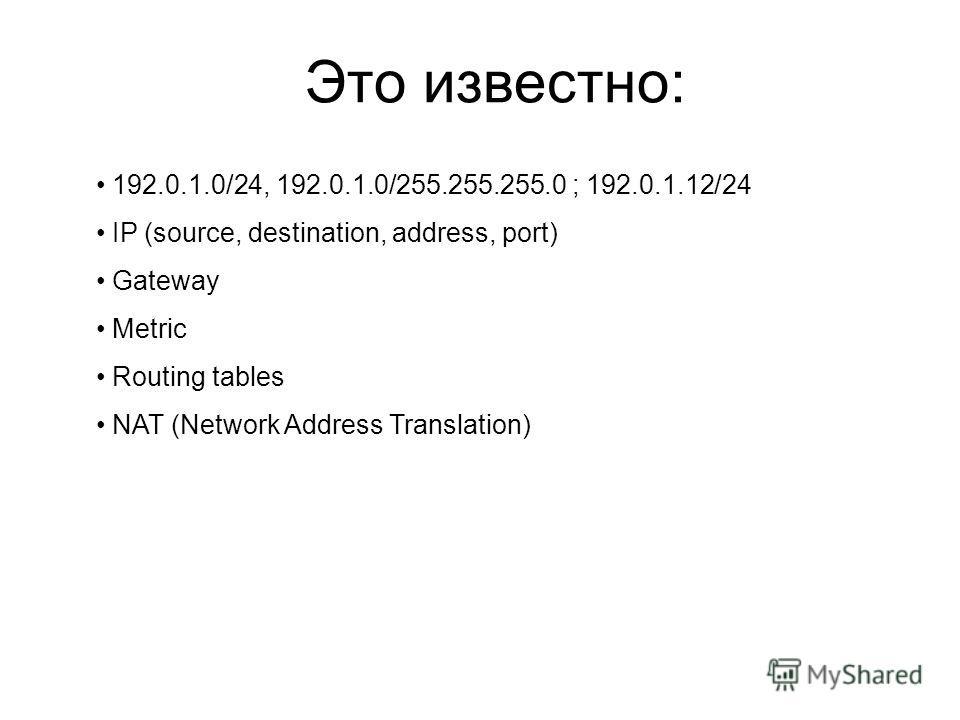 Это известно: 192.0.1.0/24, 192.0.1.0/255.255.255.0 ; 192.0.1.12/24 IP (source, destination, address, port) Gateway Metric Routing tables NAT (Network Address Translation)