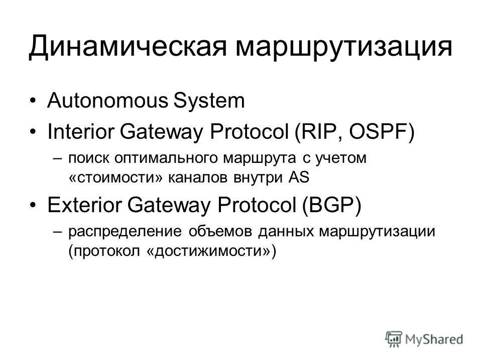 Динамическая маршрутизация Autonomous System Interior Gateway Protocol (RIP, OSPF) –поиск оптимального маршрута с учетом «стоимости» каналов внутри AS Exterior Gateway Protocol (BGP) –распределение объемов данных маршрутизации (протокол «достижимости