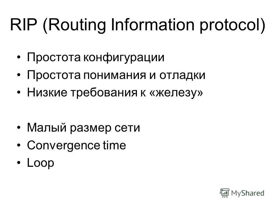 RIP (Routing Information protocol) Простота конфигурации Простота понимания и отладки Низкие требования к «железу» Малый размер сети Convergence time Loop
