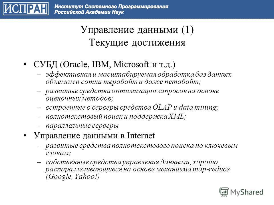 Управление данными (1) Текущие достижения СУБД (Oracle, IBM, Microsoft и т.д.) –эффективная и масштабируемая обработка баз данных объемом в сотни терабайт и даже петабайт; –развитые средства оптимизации запросов на основе оценочных методов; –встроенн
