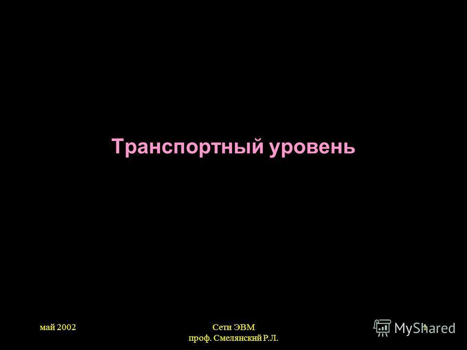 май 2002Сети ЭВМ проф. Смелянский Р.Л. 1 Транспортный уровень