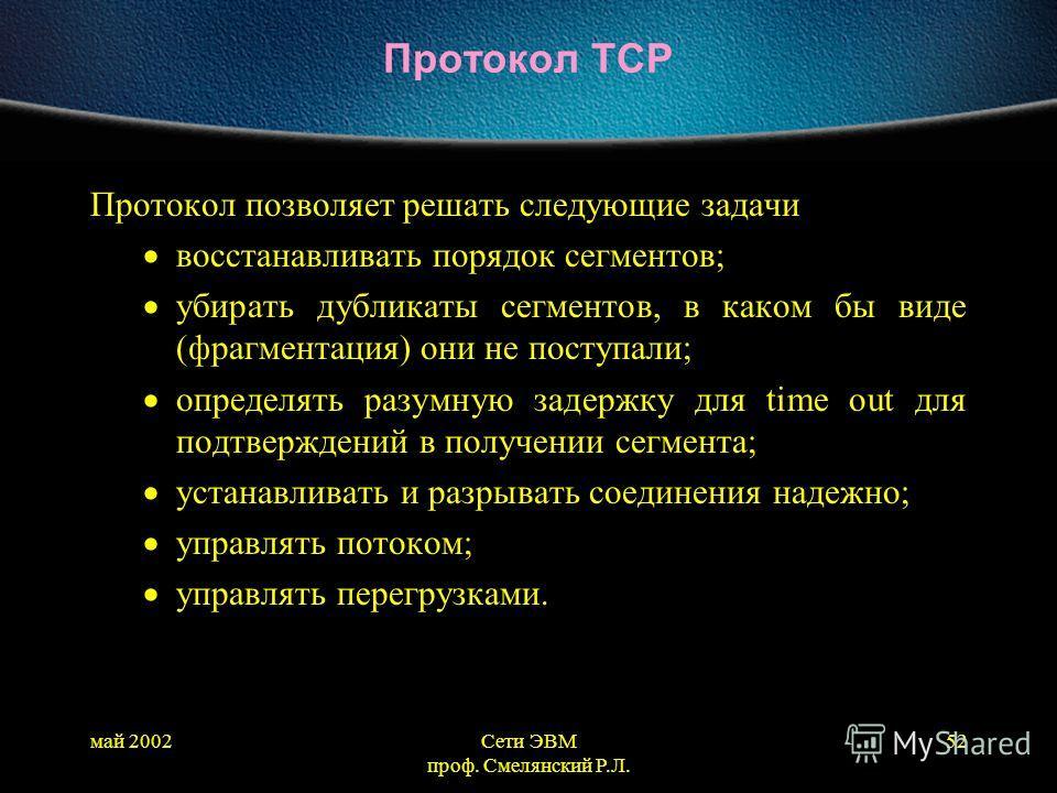 май 2002Сети ЭВМ проф. Смелянский Р.Л. 52 Протокол TCP Протокол позволяет решать следующие задачи восстанавливать порядок сегментов; убирать дубликаты сегментов, в каком бы виде (фрагментация) они не поступали; определять разумную задержку для time o