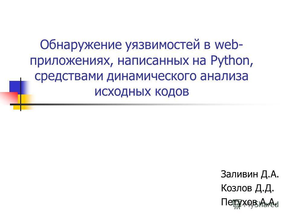 Обнаружение уязвимостей в web- приложениях, написанных на Python, средствами динамического анализа исходных кодов Заливин Д.А. Козлов Д.Д. Петухов А.А.
