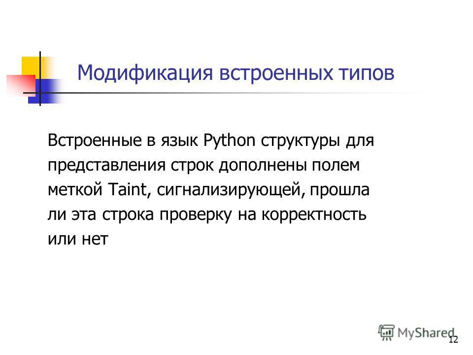 12 Модификация встроенных типов Встроенные в язык Python структуры для представления строк дополнены полем меткой Taint, сигнализирующей, прошла ли эта строка проверку на корректность или нет