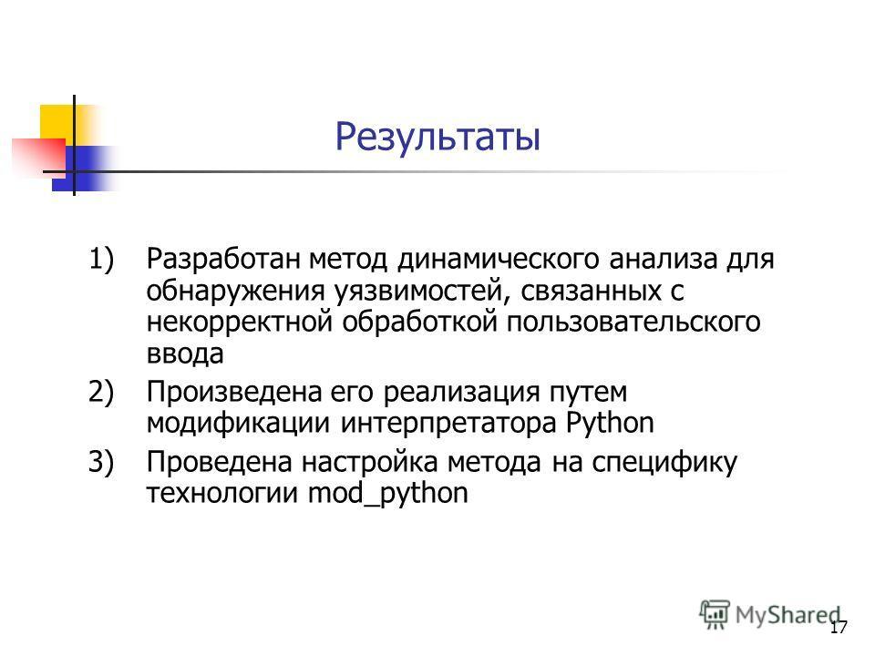 17 Результаты 1)Разработан метод динамического анализа для обнаружения уязвимостей, связанных с некорректной обработкой пользовательского ввода 2)Произведена его реализация путем модификации интерпретатора Python 3)Проведена настройка метода на специ