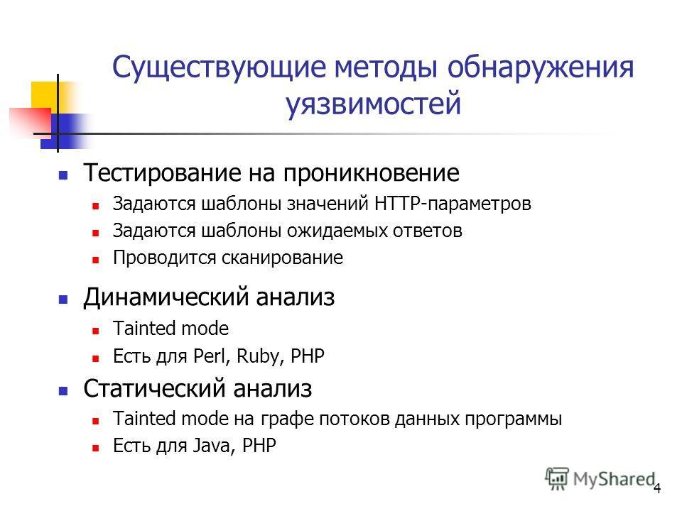 4 Существующие методы обнаружения уязвимостей Тестирование на проникновение Задаются шаблоны значений HTTP-параметров Задаются шаблоны ожидаемых ответов Проводится сканирование Динамический анализ Tainted mode Есть для Perl, Ruby, PHP Статический ана
