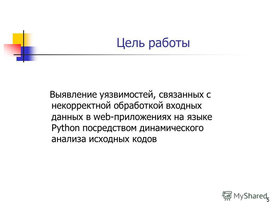 5 Цель работы Выявление уязвимостей, связанных с некорректной обработкой входных данных в web-приложениях на языке Python посредством динамического анализа исходных кодов