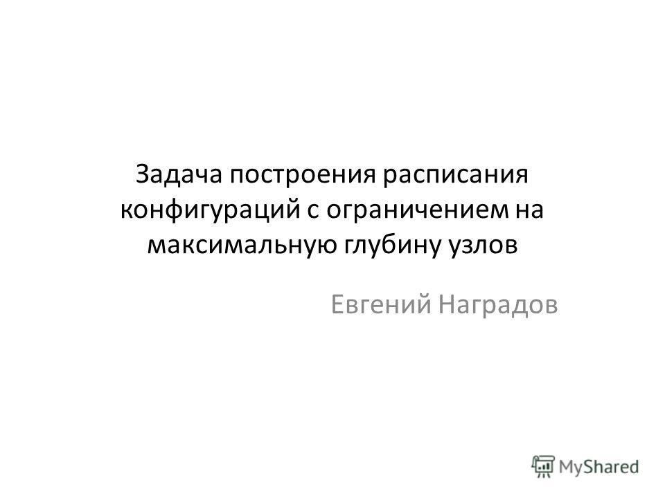 Задача построения расписания конфигураций с ограничением на максимальную глубину узлов Евгений Наградов