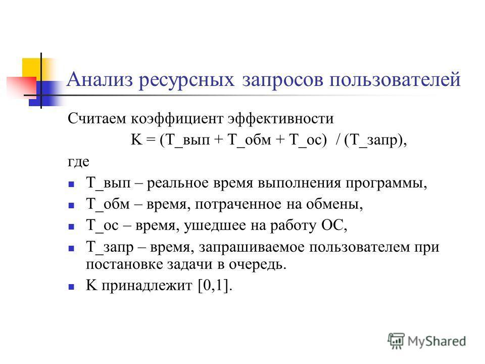 Анализ ресурсных запросов пользователей Считаем коэффициент эффективности K = (T_вып + T_обм + Т_ос) / (Т_запр), где T_вып – реальное время выполнения программы, T_обм – время, потраченное на обмены, Т_ос – время, ушедшее на работу ОС, Т_запр – время