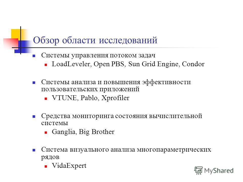 Обзор области исследований Системы управления потоком задач LoadLeveler, Open PBS, Sun Grid Engine, Condor Системы анализа и повышения эффективности пользовательских приложений VTUNE, Pablo, Xprofiler Средства мониторинга состояния вычислительной сис